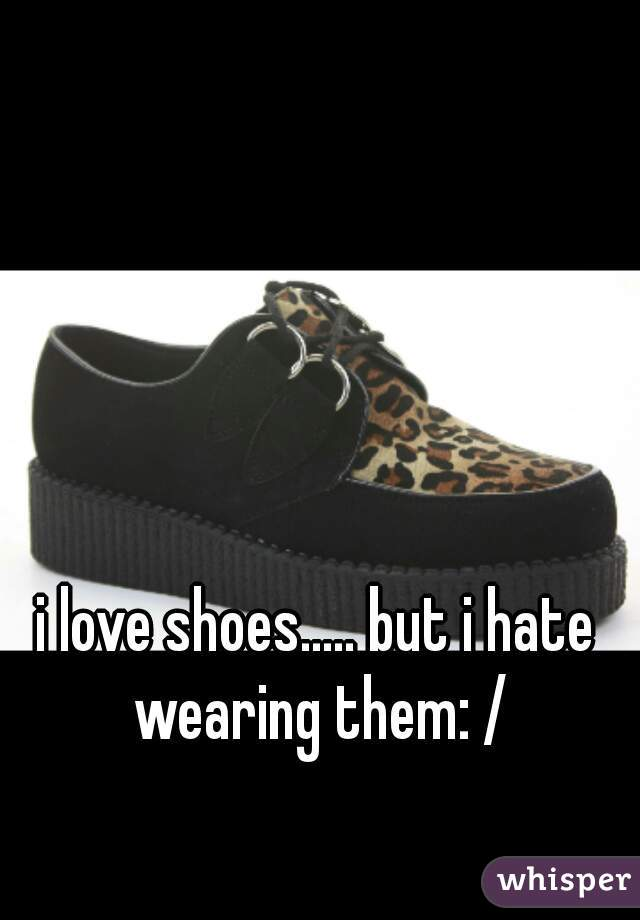 i love shoes..... but i hate wearing them: /