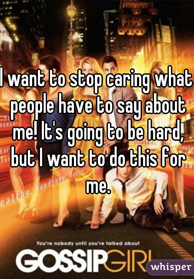 I want to stop caring what people have to say about me! It's going to be hard, but I want to do this for me.
