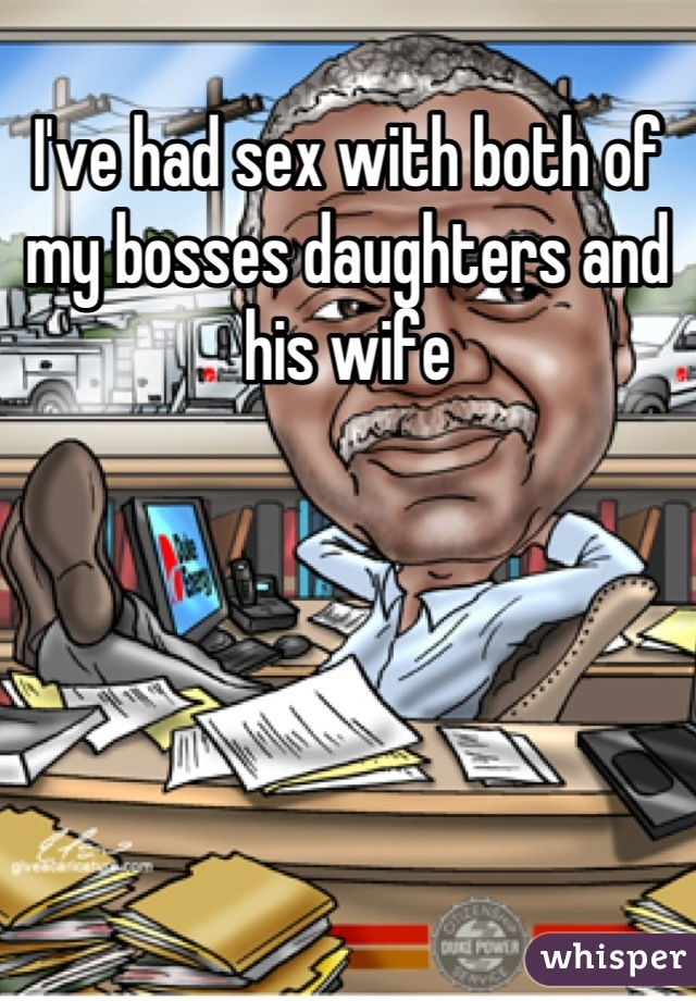 I've had sex with both of my bosses daughters and his wife