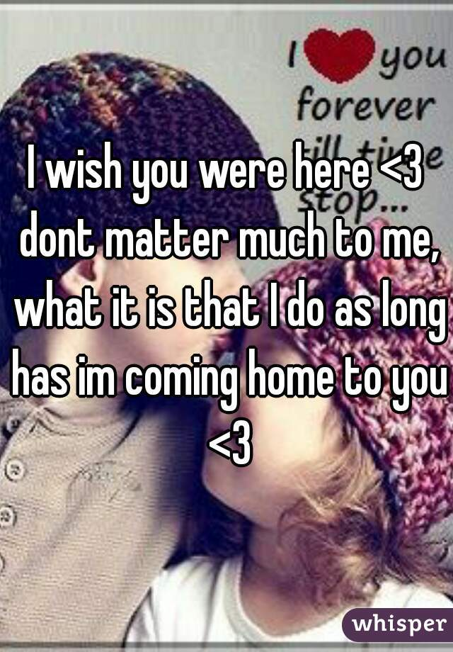 I wish you were here <3 dont matter much to me, what it is that I do as long has im coming home to you <3