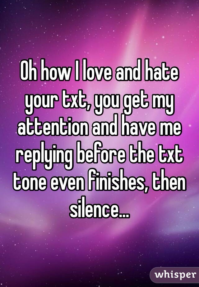 Oh how I love and hate your txt, you get my attention and have me replying before the txt tone even finishes, then silence...