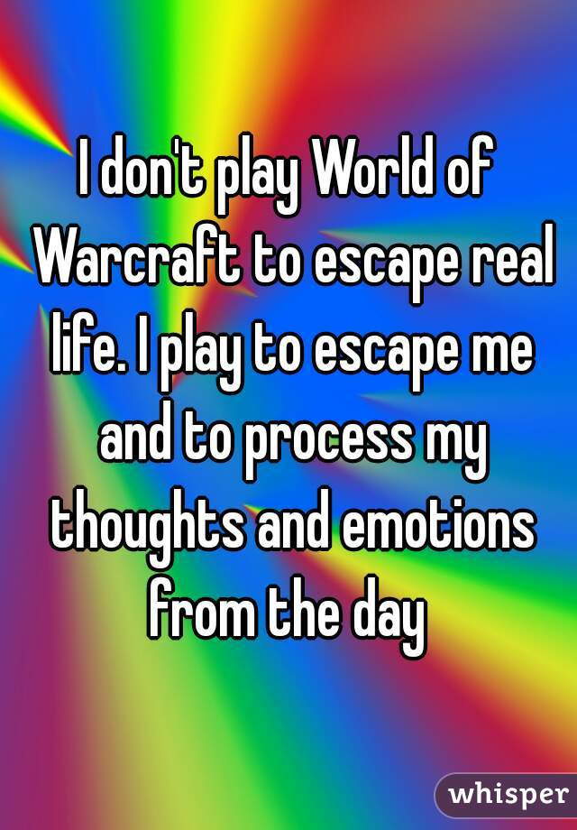 I don't play World of Warcraft to escape real life. I play to escape me and to process my thoughts and emotions from the day