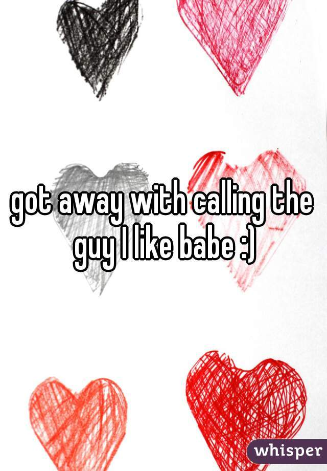 got away with calling the guy I like babe :)