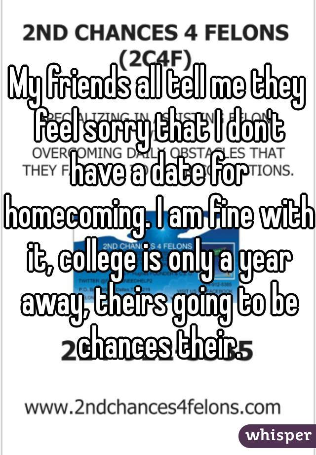 My friends all tell me they feel sorry that I don't have a date for homecoming. I am fine with it, college is only a year away, theirs going to be chances their.