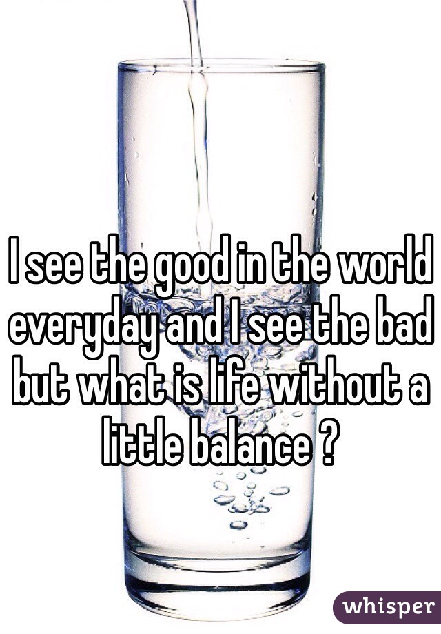 I see the good in the world everyday and I see the bad but what is life without a little balance ?
