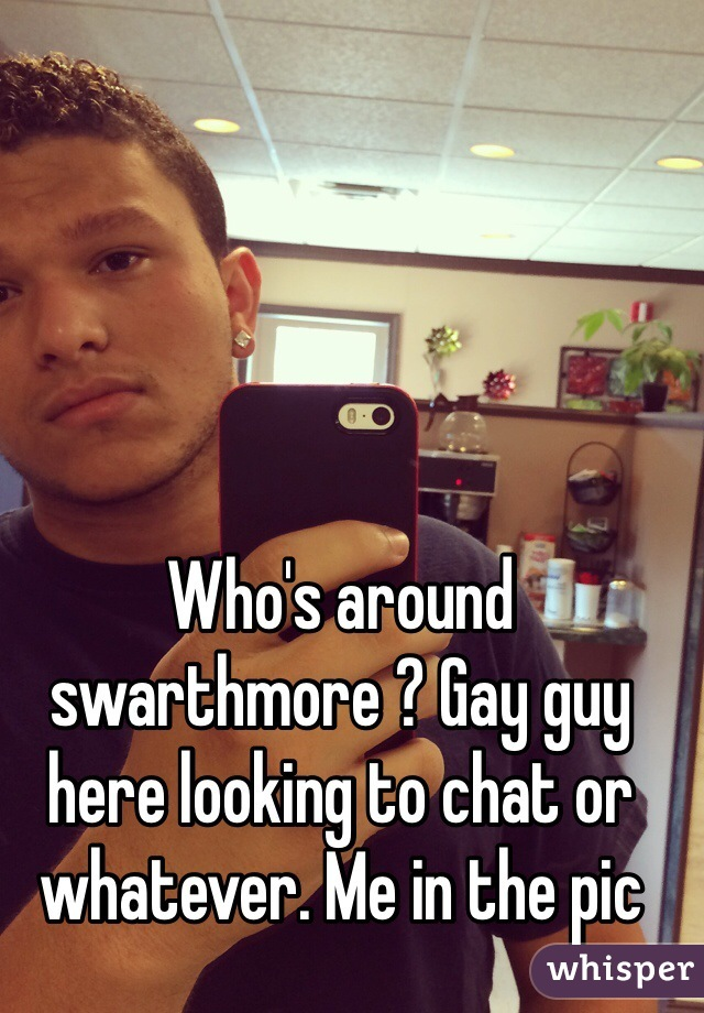 Who's around swarthmore ? Gay guy here looking to chat or whatever. Me in the pic