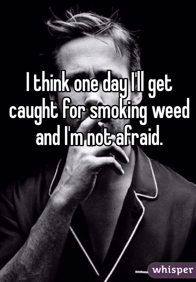 I think one day I'll get caught for smoking weed and I'm not afraid.