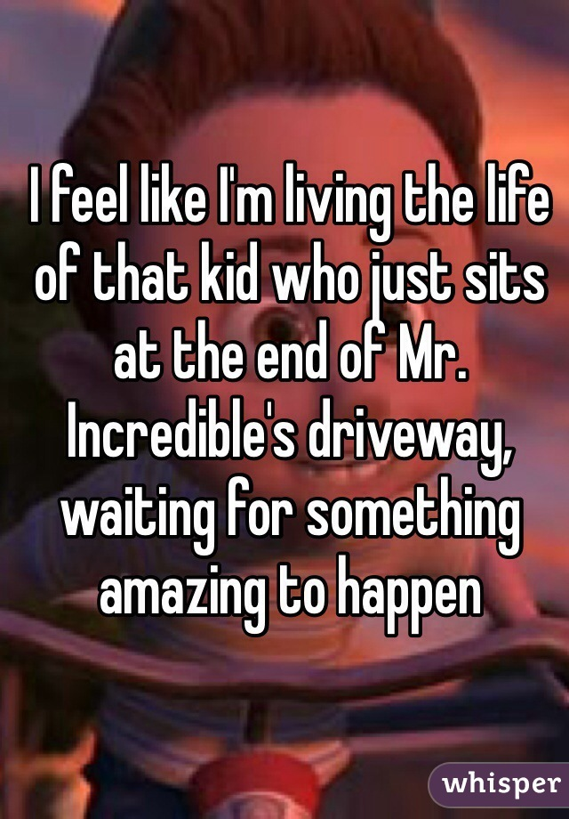 I feel like I'm living the life of that kid who just sits at the end of Mr. Incredible's driveway, waiting for something amazing to happen