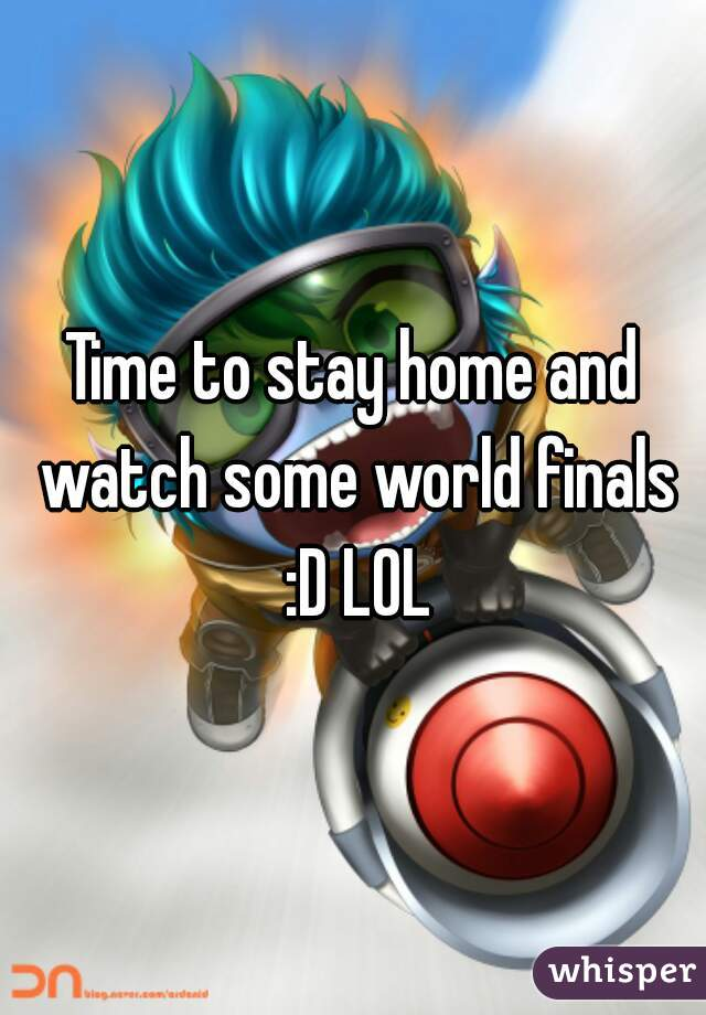 Time to stay home and watch some world finals :D LOL