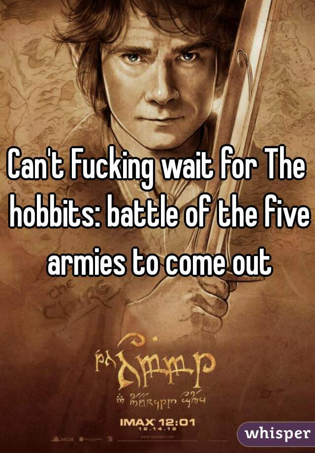 Can't Fucking wait for The hobbits: battle of the five armies to come out