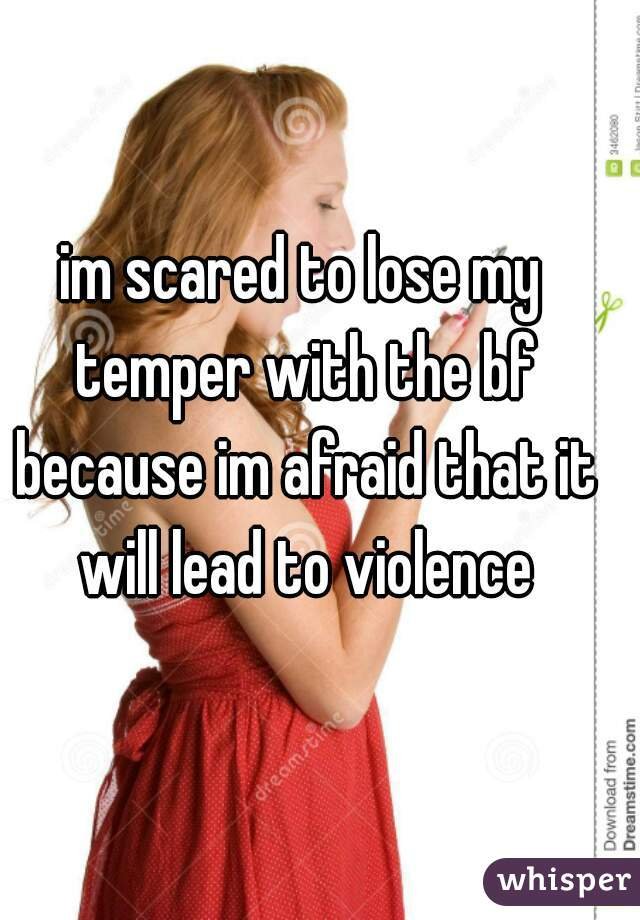 im scared to lose my temper with the bf because im afraid that it will lead to violence