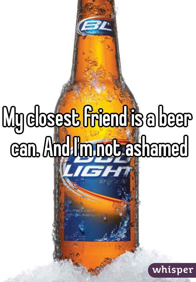 My closest friend is a beer can. And I'm not ashamed