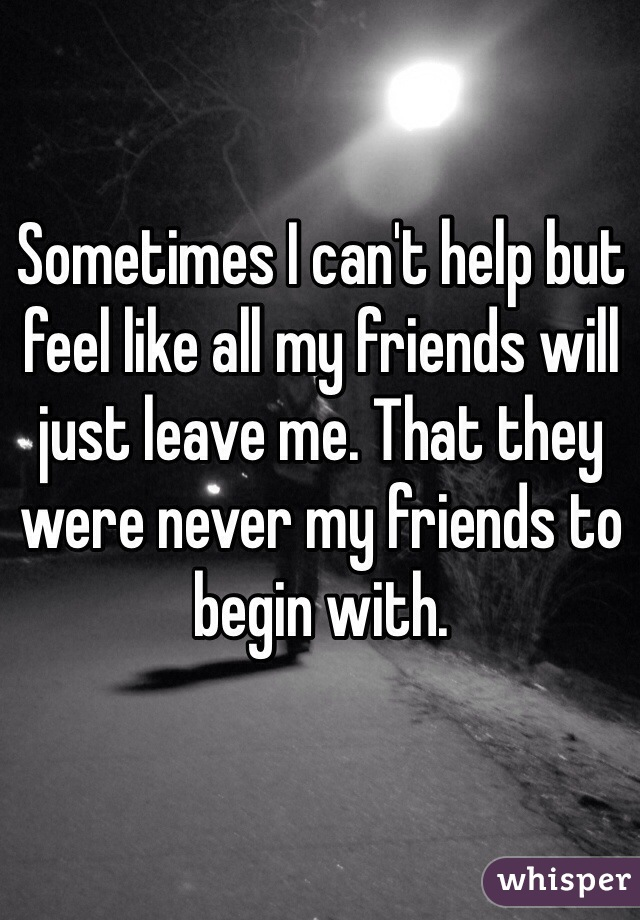 Sometimes I can't help but feel like all my friends will just leave me. That they were never my friends to begin with.