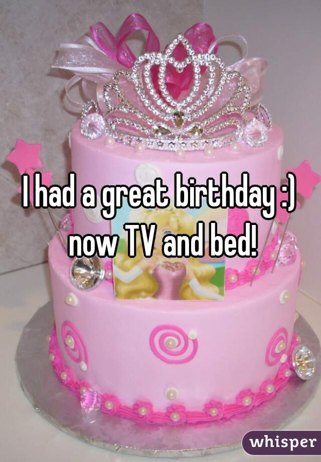 I had a great birthday :) now TV and bed!