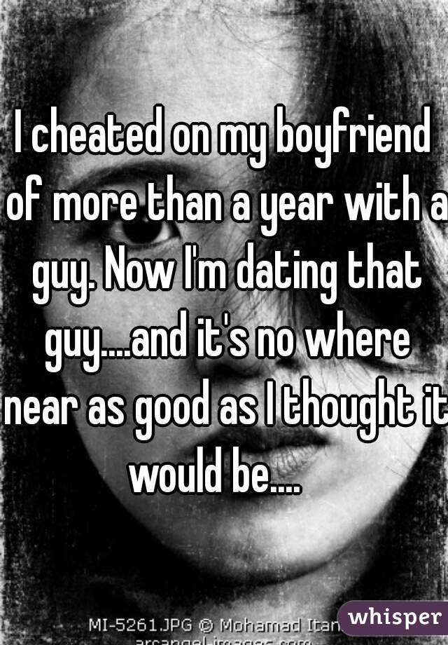 I cheated on my boyfriend of more than a year with a guy. Now I'm dating that guy....and it's no where near as good as I thought it would be....