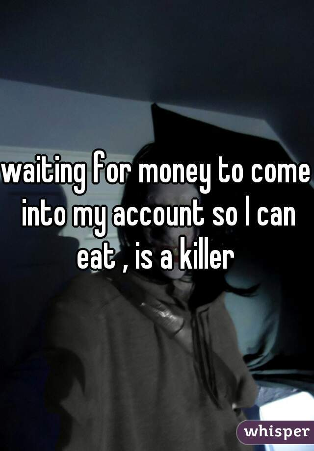 waiting for money to come into my account so I can eat , is a killer
