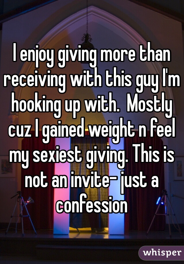I enjoy giving more than receiving with this guy I'm hooking up with.  Mostly cuz I gained weight n feel my sexiest giving. This is not an invite- just a confession