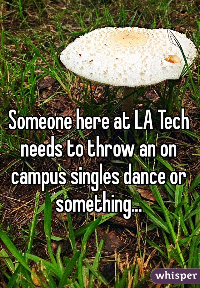 Someone here at LA Tech needs to throw an on campus singles dance or something...