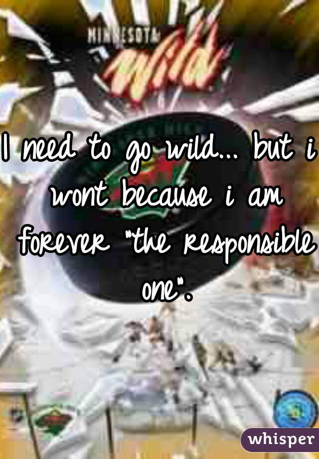 "I need to go wild... but i wont because i am forever ""the responsible one""."