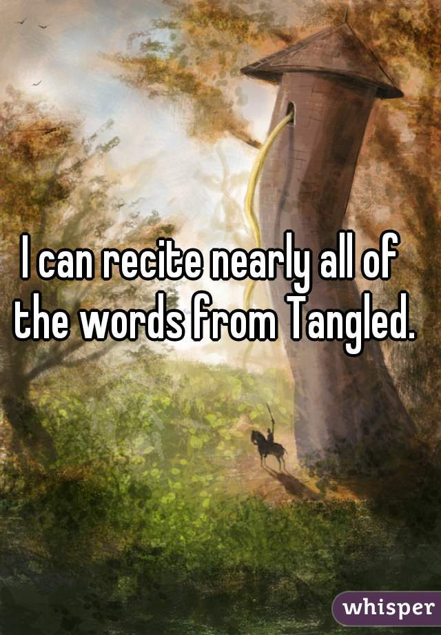 I can recite nearly all of the words from Tangled.