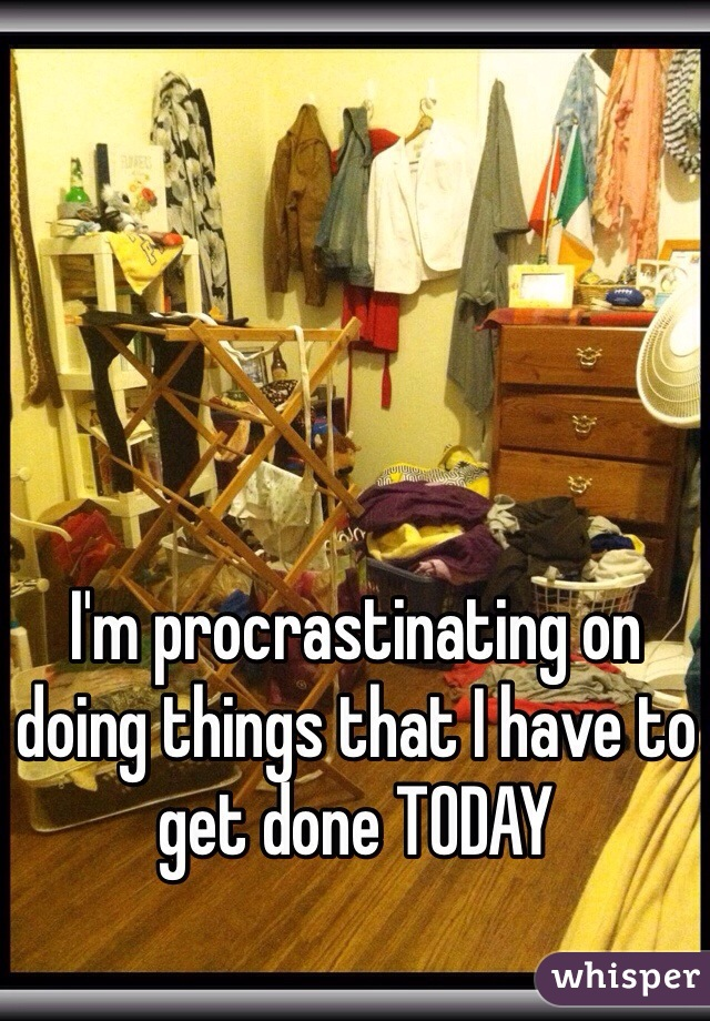 I'm procrastinating on doing things that I have to get done TODAY