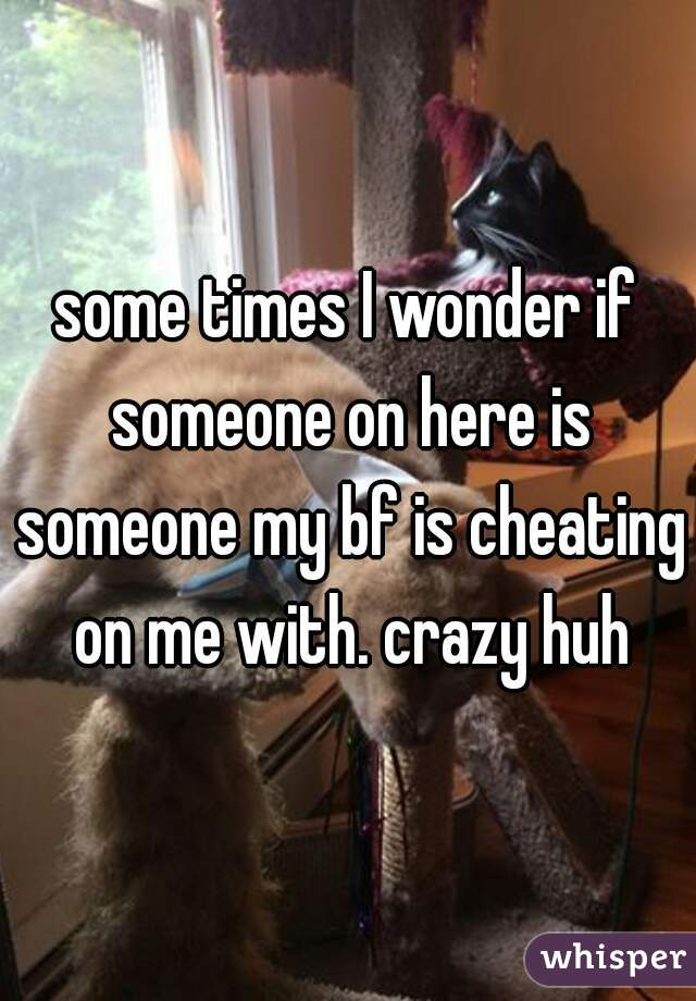 some times I wonder if someone on here is someone my bf is cheating on me with. crazy huh