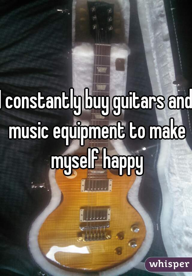 I constantly buy guitars and music equipment to make myself happy