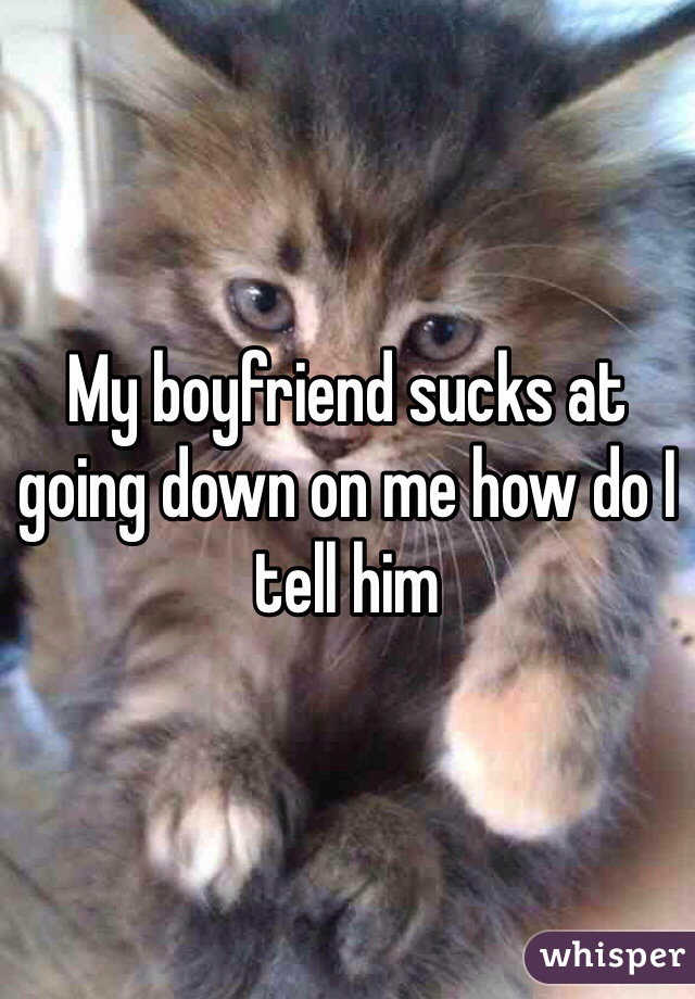 My boyfriend sucks at going down on me how do I tell him