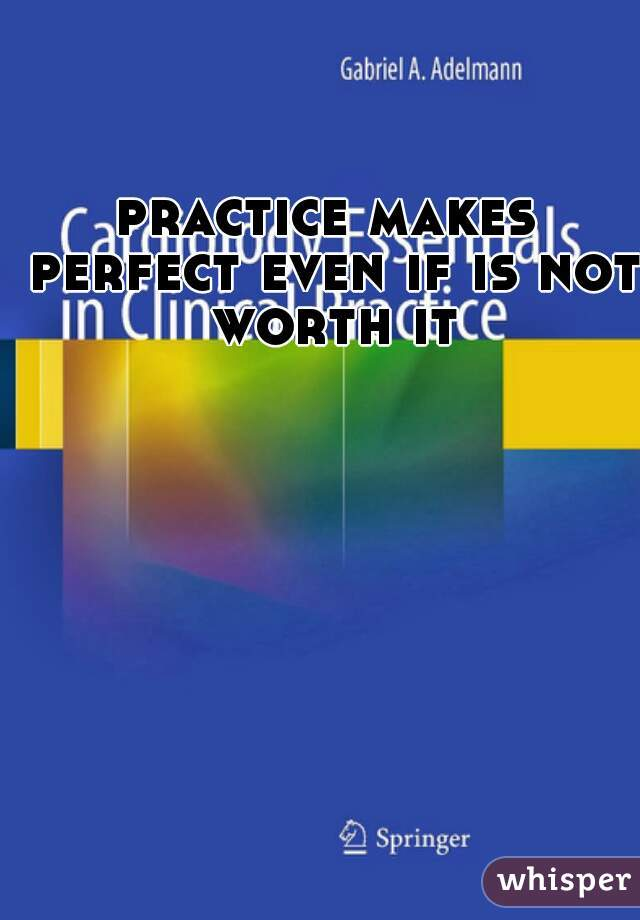 practice makes perfect even if is not worth it