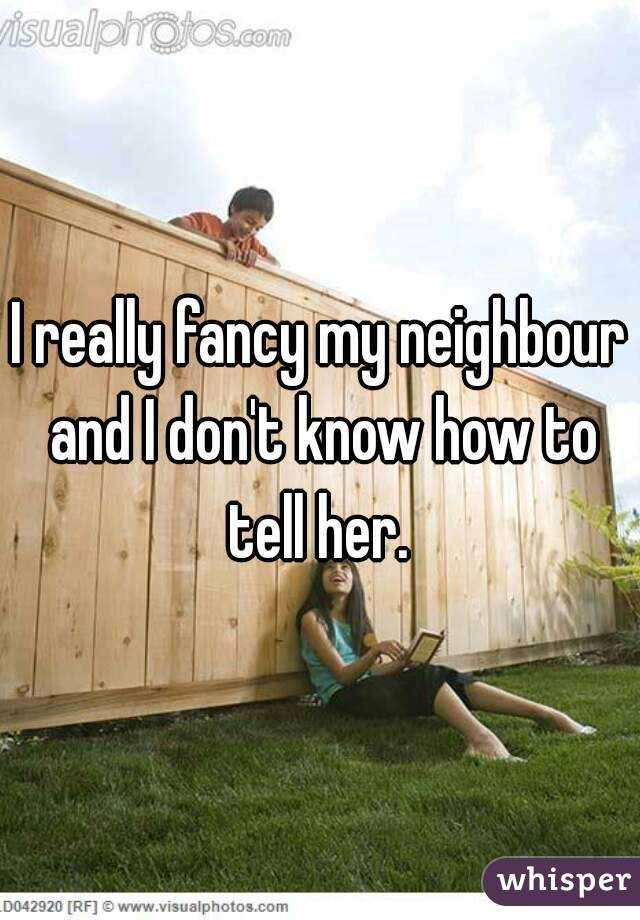 I really fancy my neighbour and I don't know how to tell her.