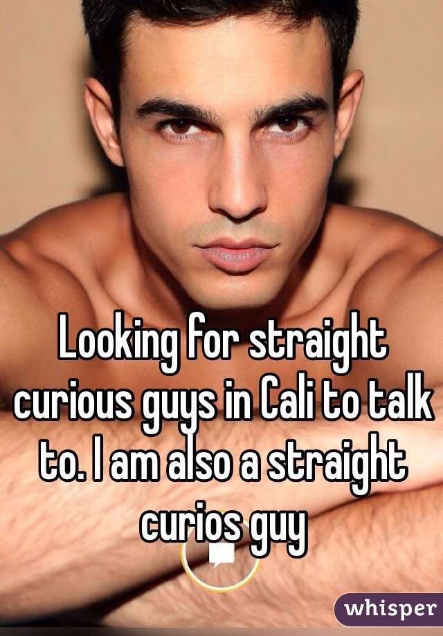 Looking for straight curious guys in Cali to talk to. I am also a straight curios guy