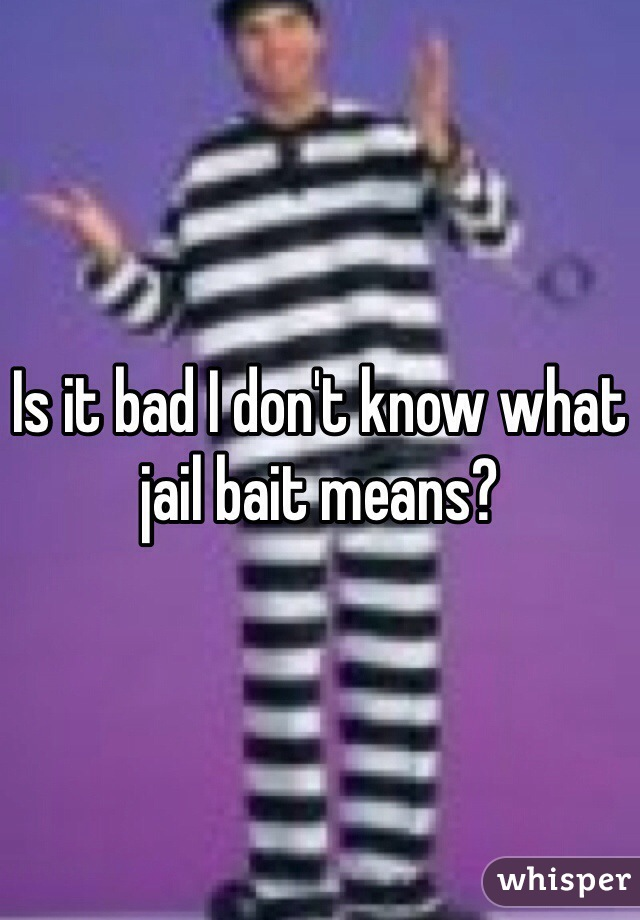Is it bad I don't know what jail bait means?
