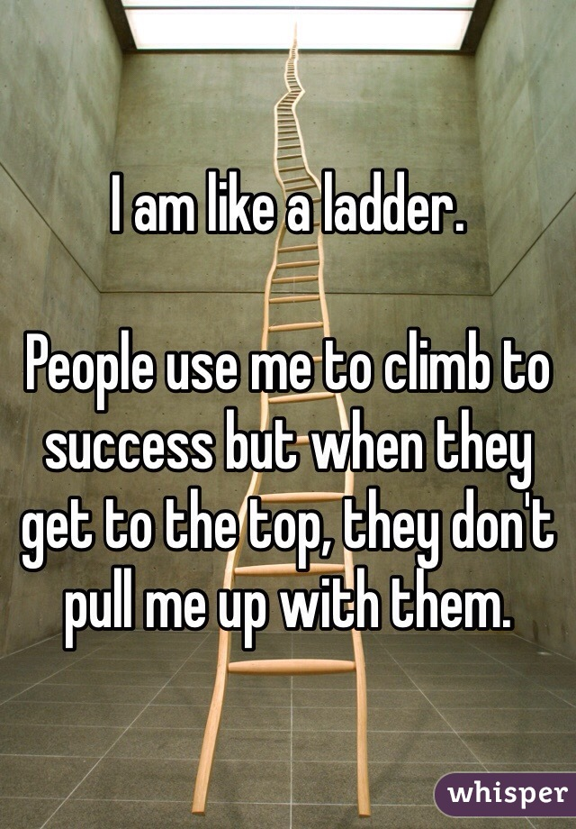 I am like a ladder.  People use me to climb to success but when they get to the top, they don't pull me up with them.