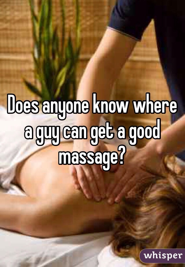 Does anyone know where a guy can get a good massage?