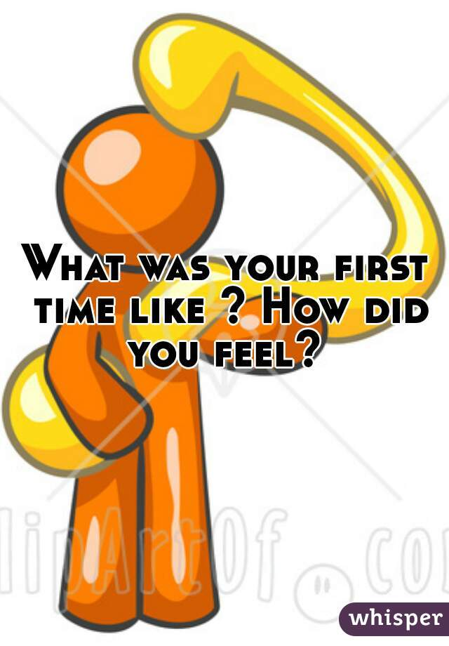 What was your first time like ? How did you feel?