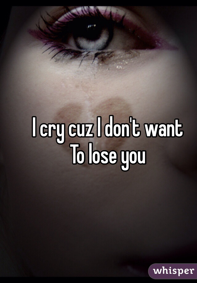 I cry cuz I don't want To lose you