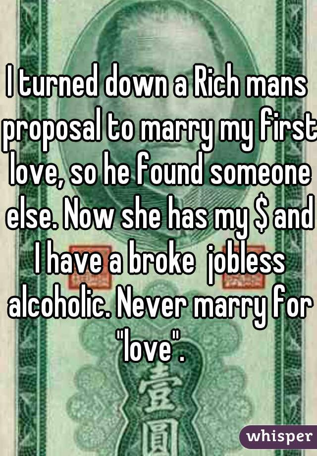 """I turned down a Rich mans proposal to marry my first love, so he found someone else. Now she has my $ and I have a broke  jobless alcoholic. Never marry for """"love""""."""