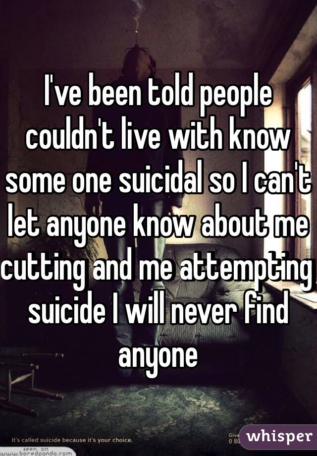 I've been told people couldn't live with know some one suicidal so I can't let anyone know about me cutting and me attempting suicide I will never find anyone