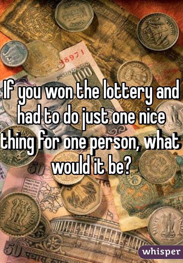 If you won the lottery and had to do just one nice thing for one person, what would it be?
