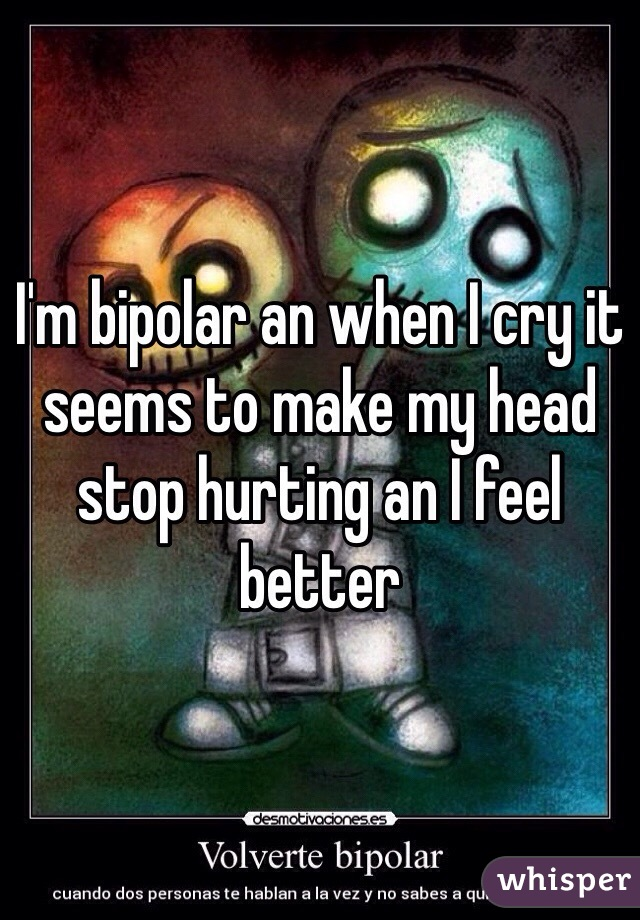 I'm bipolar an when I cry it seems to make my head stop hurting an I feel better