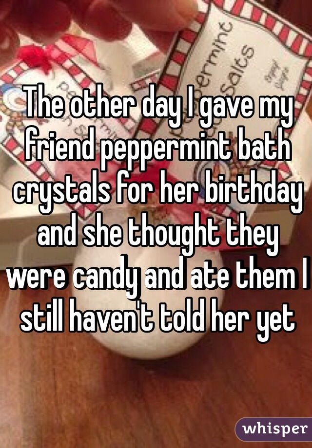 The other day I gave my friend peppermint bath crystals for her birthday and she thought they were candy and ate them I still haven't told her yet