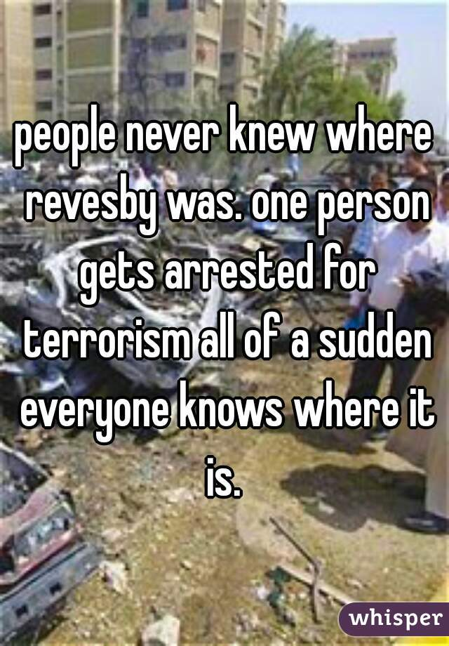 people never knew where revesby was. one person gets arrested for terrorism all of a sudden everyone knows where it is.