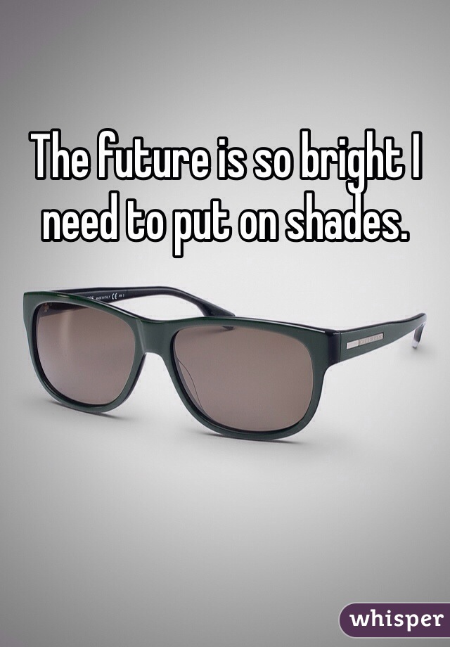 The future is so bright I need to put on shades.