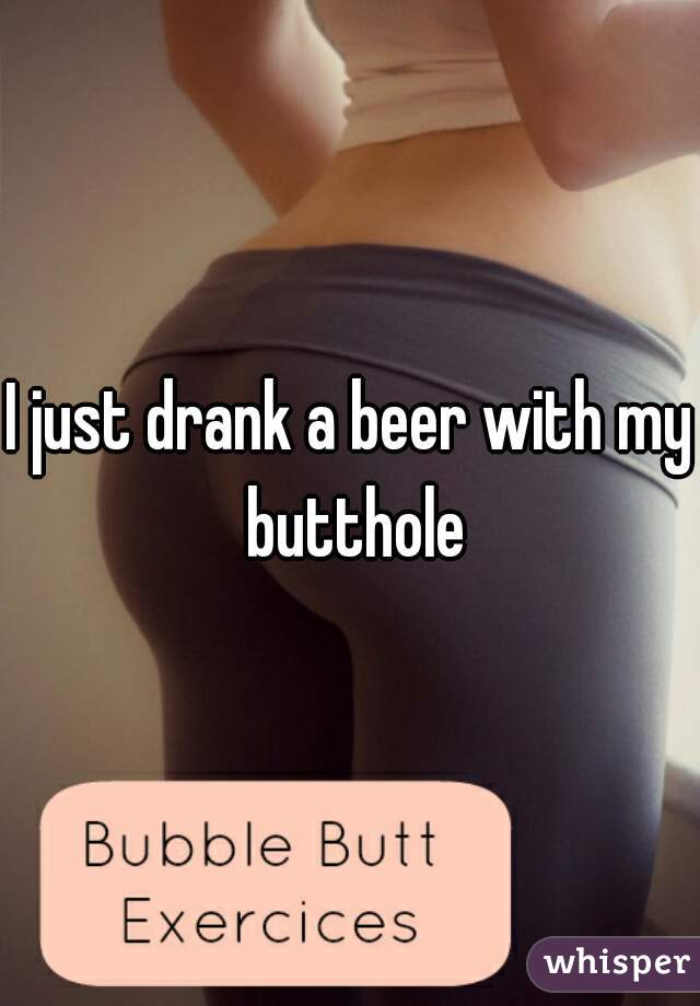 I just drank a beer with my butthole