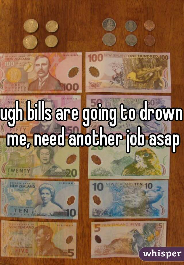 ugh bills are going to drown me, need another job asap