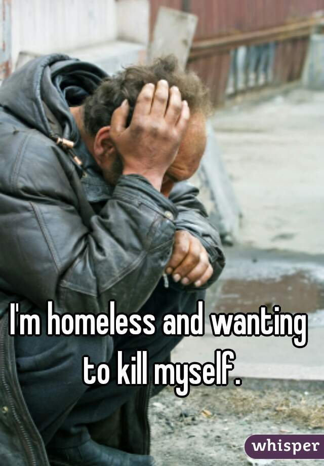 I'm homeless and wanting to kill myself.