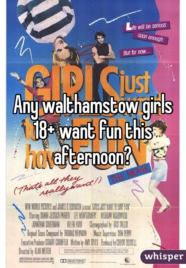 Any walthamstow girls 18+ want fun this afternoon?