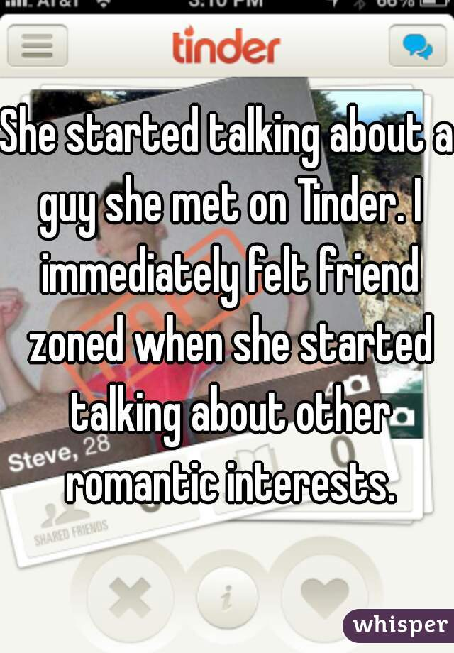 She started talking about a guy she met on Tinder. I immediately felt friend zoned when she started talking about other romantic interests.