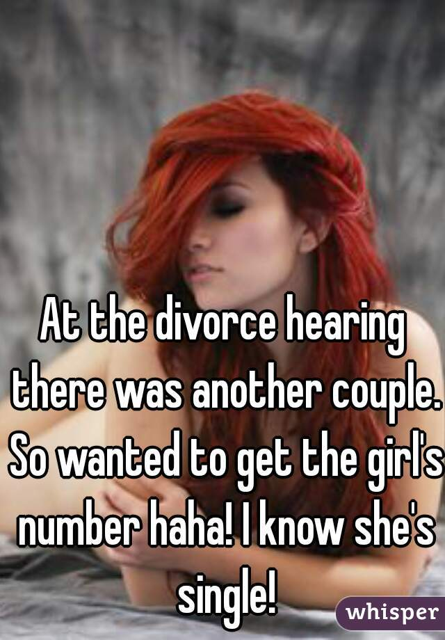 At the divorce hearing there was another couple. So wanted to get the girl's number haha! I know she's single!