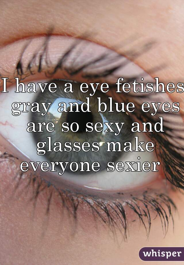 I have a eye fetishes gray and blue eyes are so sexy and glasses make everyone sexier